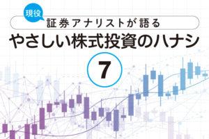 現役証券アナリストが語る、やさしい株式投資のハナシ【第7回】