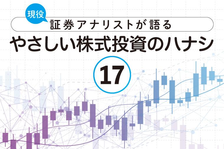 現役証券アナリストが語る、やさしい株式投資のハナシ【第17回】