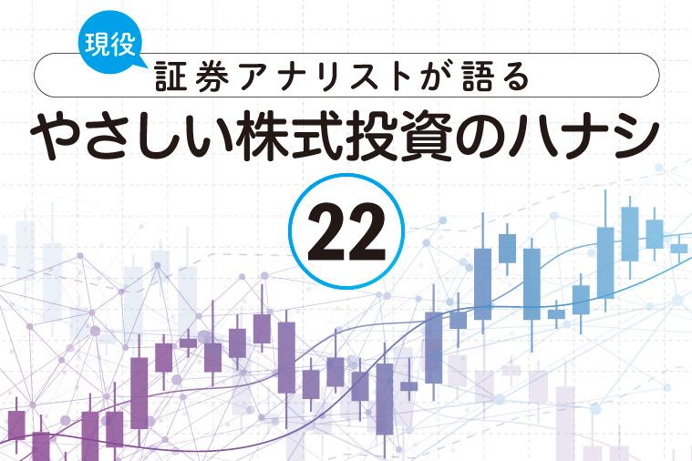 現役証券アナリストが語る、やさしい株式投資のハナシ【第22回】