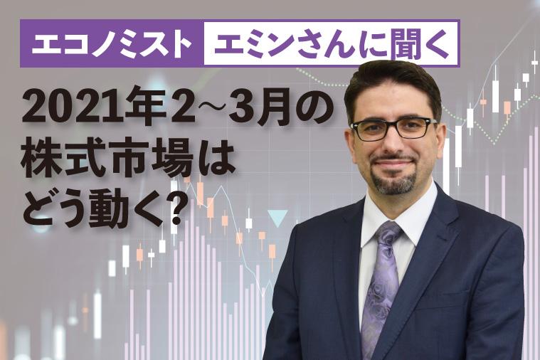 エミンさんに聞く、2021年2~3月の株式市場はどう動く?