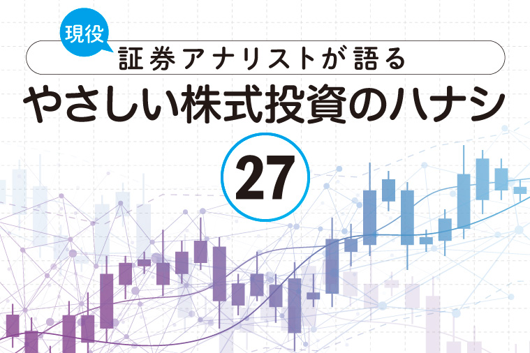 現役証券アナリストが語る、やさしい株式投資のハナシ【第27回】