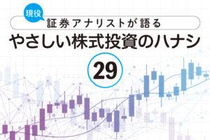 現役証券アナリストが語る、やさしい株式投資のハナシ【第29回】