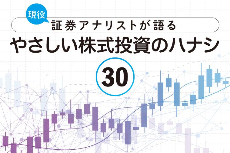 現役証券アナリストが語る、やさしい株式投資のハナシ【第30回】