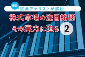 株式市場の注目銘柄、その実力に迫る【第2回】