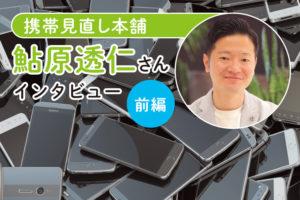 携帯見直し本舗・鮎原透仁さんインタビュー前編