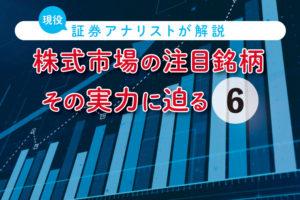 株式市場の注目銘柄、その実力に迫る【第6回】